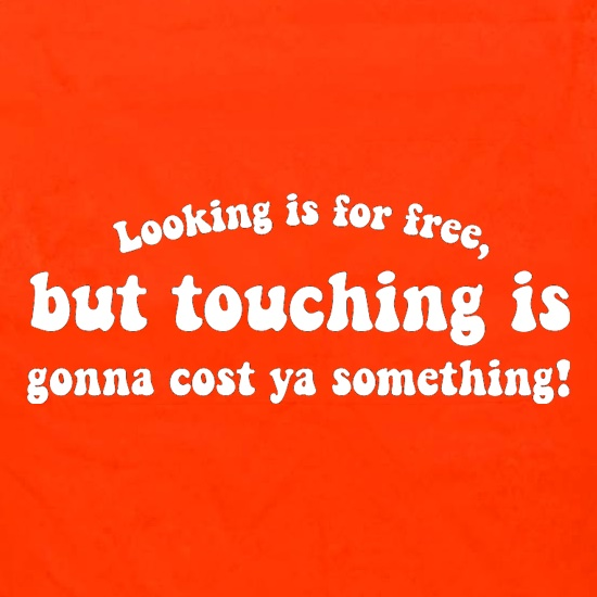Looking is for free, but touching is gonna cost ya something! Apron