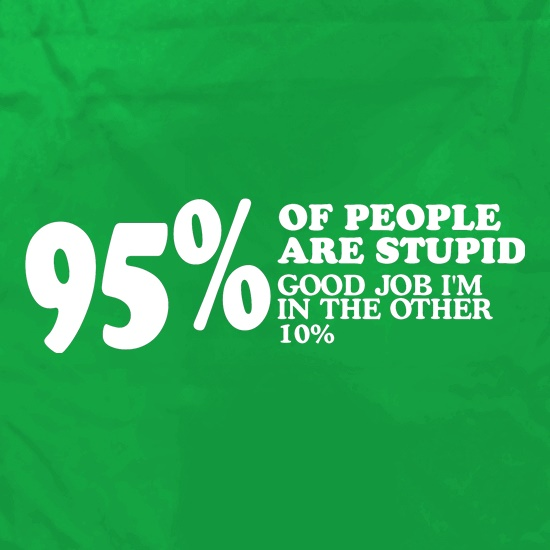 95% of People are stupid, Good job i'm in the other 10% Apron
