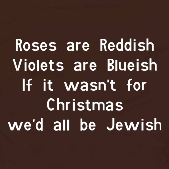 Roses are reddish Violets are blueish if it wasn't for christmas we'd all be jewish Apron