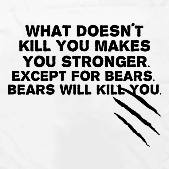 What Doesn't Kill You Makes You Stronger. Except For Bears. Bears Will Kill You. Apron