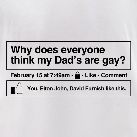Why does everyone think my Dad's are gay? t-shirts for ladies
