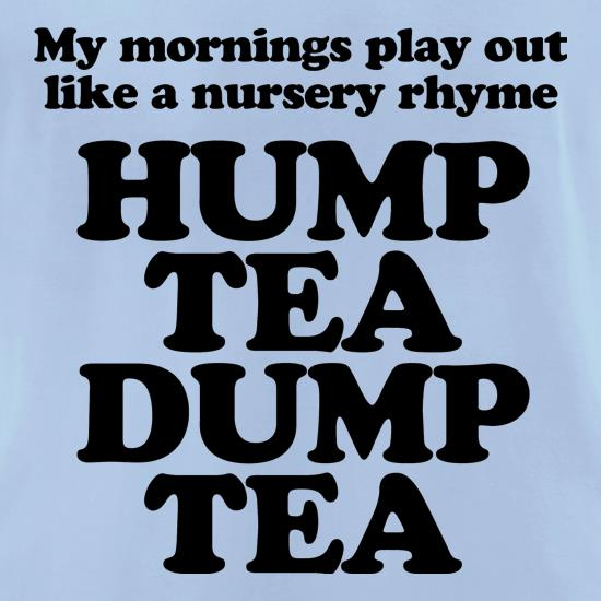 My mornings play out like a nursery rhyme, hump tea dump tea t-shirts for ladies