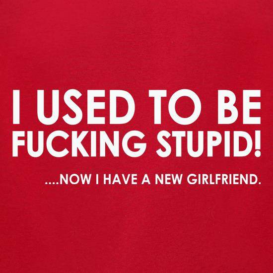 I Used To Be F**king Stupid!...Now I Have A New Girlfriend. t-shirts for ladies