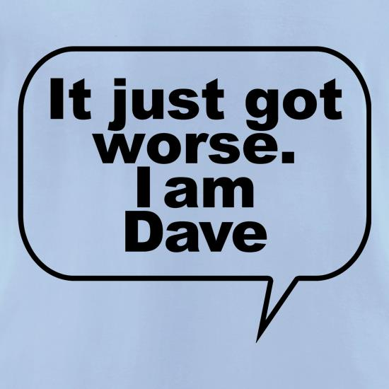 It just got worse. I am Dave t-shirts for ladies