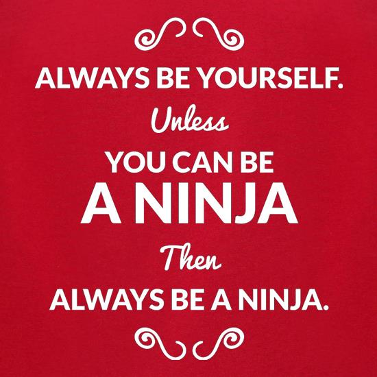 Always Be Yourself. Unless You Can Be A Ninja Then Always Be A Ninja t-shirts for ladies
