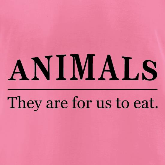 Animals They Are For Us To Eat t-shirts for ladies