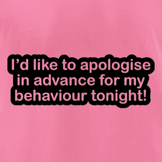 I'd Like To Apologise In Advance For My Behaviour Tonight! t-shirts for ladies