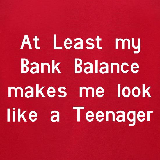 at least my bank balance makes me look like a teenager t-shirts for ladies