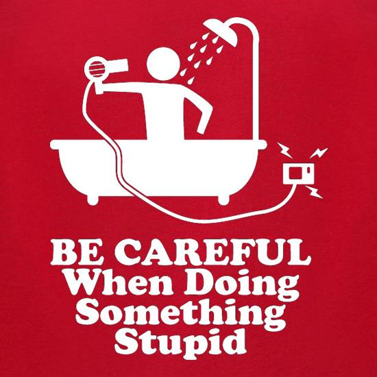 Be Careful When Doing Something Stupid t-shirts for ladies