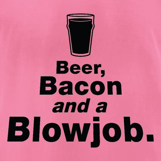 Beer Bacon And A Blowjob t-shirts for ladies