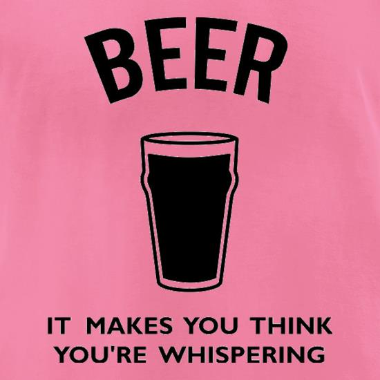 Beer It Makes You Think You're Whispering t-shirts for ladies