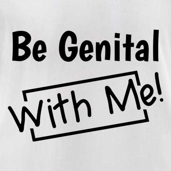 Be genital with me t-shirts for ladies
