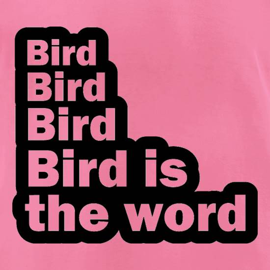 Bird Bird Bird Bird Is The Word t-shirts for ladies