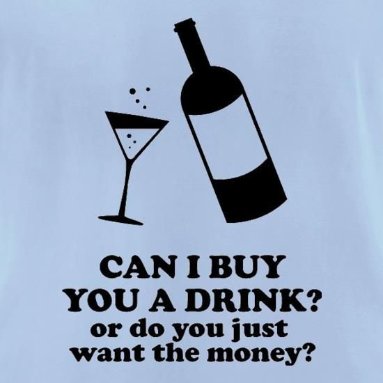 Can I Buy You A Drink? Or Do You Just Want The Money? t-shirts for ladies