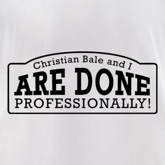 Christian Bale And I Are Done Professionally! t-shirts for ladies