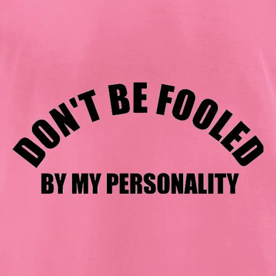 Don't Be Fooled By My Personality t-shirts for ladies