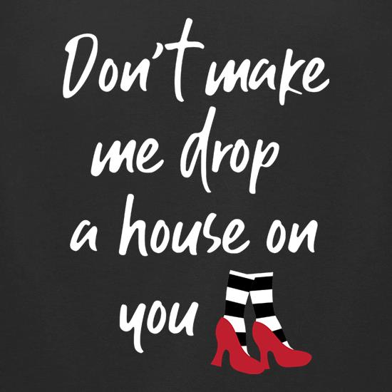 Don't Make Me Drop A House On You t-shirts for ladies