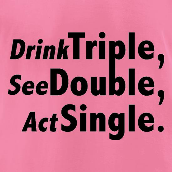 Drink Triple, See Double, Act Single t-shirts for ladies