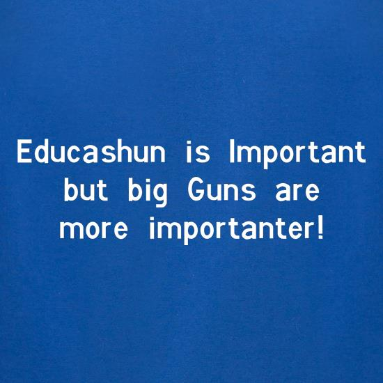 educashun is important but big guns are more importanter t-shirts for ladies