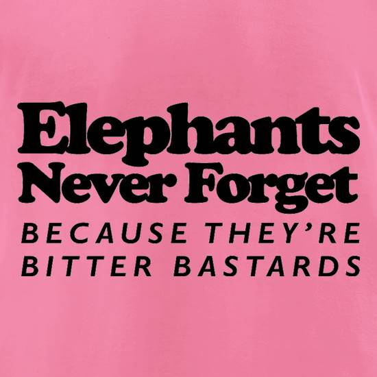 Elephants Never Forget Because They're Bitter Bastards t-shirts for ladies