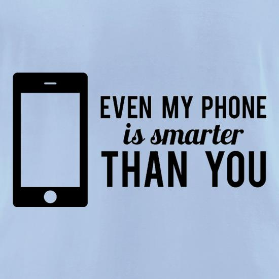 Even My Phone Is Smarter Than You t-shirts for ladies