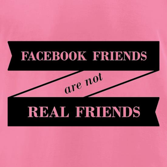 Facebook Friends Are Not Real Friends t-shirts for ladies