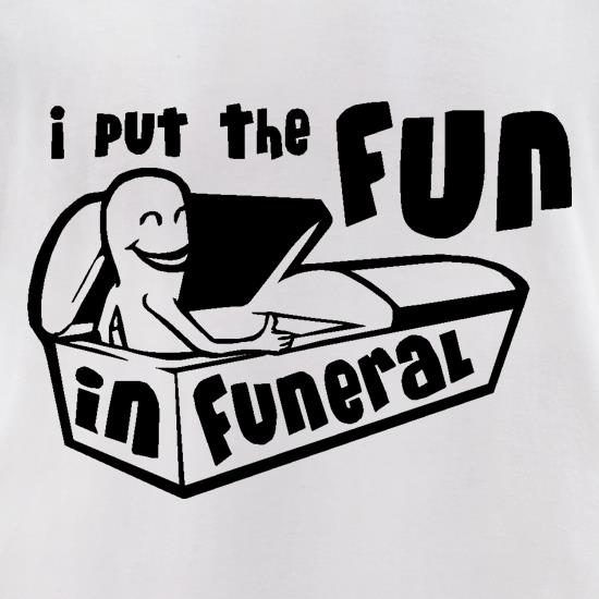 I Put The Fun In Funeral t-shirts for ladies