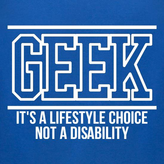 Geek - It's a lifestyle choice not a disability t-shirts for ladies