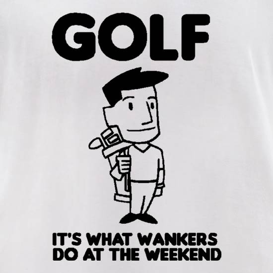 Golf. It's what w**kers do at the weekend t-shirts for ladies