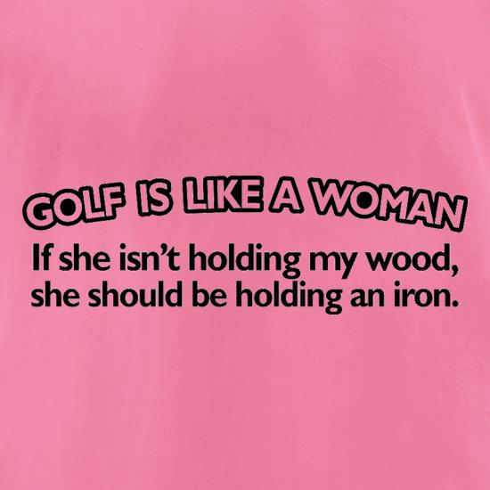 Golf Is Like A Woman t-shirts for ladies