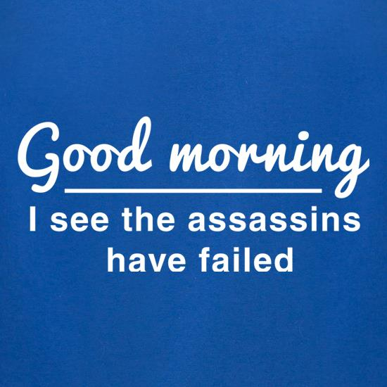 Good Morning, I See The Assassins Have Failed t-shirts for ladies