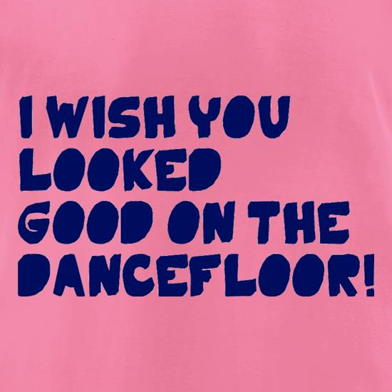 I Wish You Looked Good On The Dancefloor! t-shirts for ladies