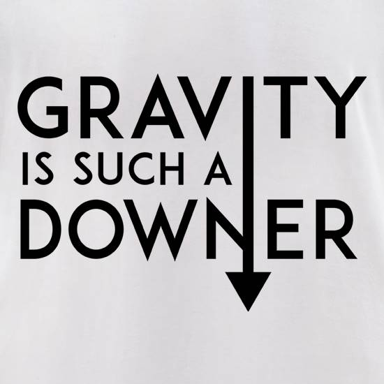Gravity Is Such a Downer t-shirts for ladies