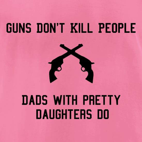 Guns Don't Kill People Dads With Pretty Daughters Do t-shirts for ladies