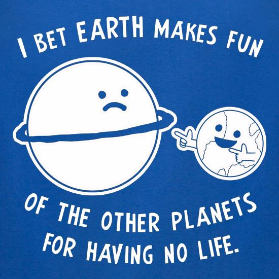I Bet Earth Makes Fun Of The Other Planets For Having No life t-shirts for ladies