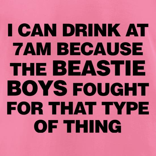 I Can Drink At 7am Because The Beastie Boys Fought For That Type Of Thing t-shirts for ladies