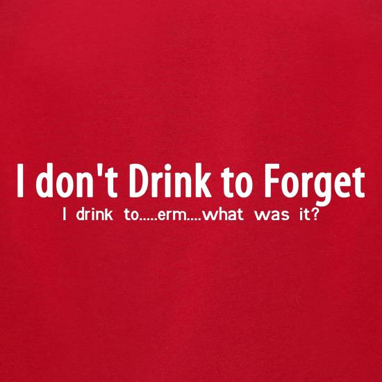 I don't drink to forget, i drink to...erm...what was it? t-shirts for ladies