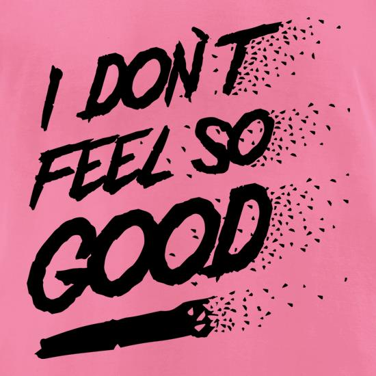 I don't feel so Good t-shirts for ladies