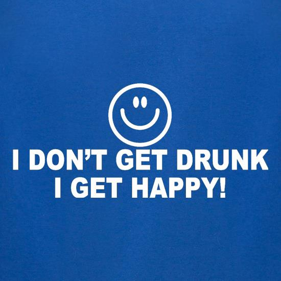 I Don't Get Drunk I Get Happy t-shirts for ladies