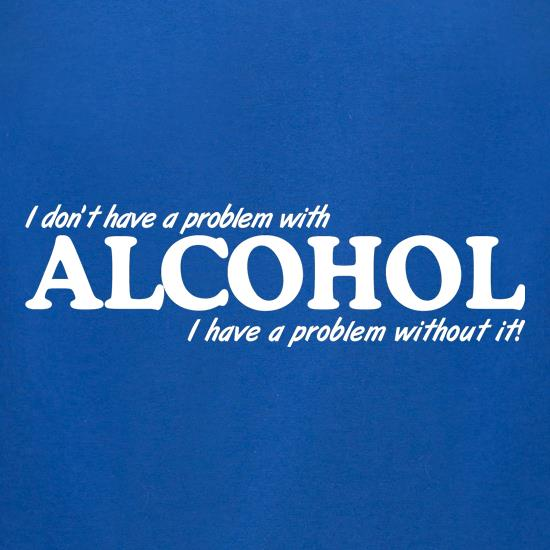 I don't have a problem with alcohol, I have a problem without it t-shirts for ladies