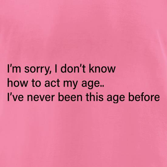 I Don't Know How To Act My Age t-shirts for ladies