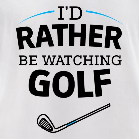 I'd Rather Be Watching Golf t-shirts for ladies
