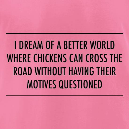 I Dream Of A Better World Where Chickens Can Cross The Road Without Having Their Motives Questioned t-shirts for ladies