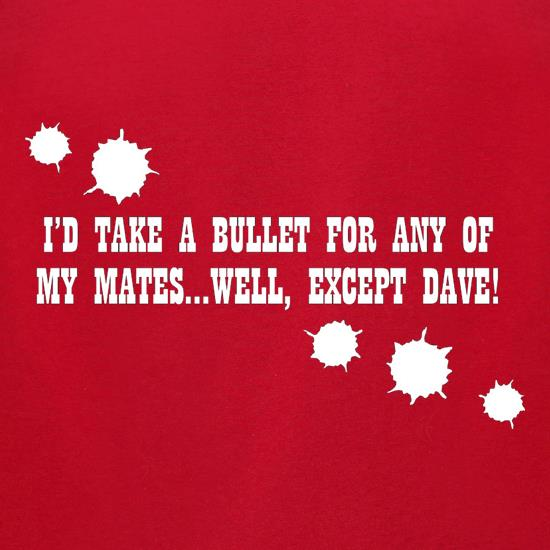 I'd Take A Bullet For Any Of My Mates...Well, Except Dave! t-shirts for ladies