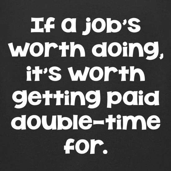 If a job's worth doing it's worth getting paid double-time for. t-shirts for ladies