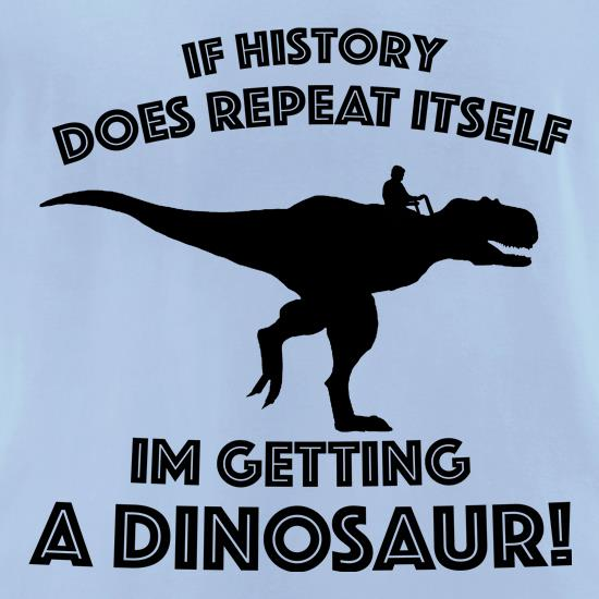 If History Does Repeat Itself, Im Getting A Dinosaur! t-shirts for ladies