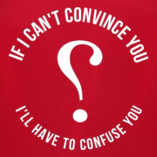 If i can't convince you, I'll have to confuse you t-shirts for ladies