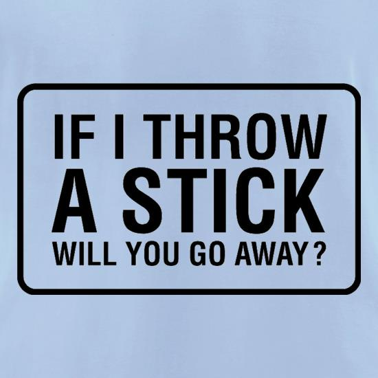 If I Throw A Stick Will You Go Away? t-shirts for ladies