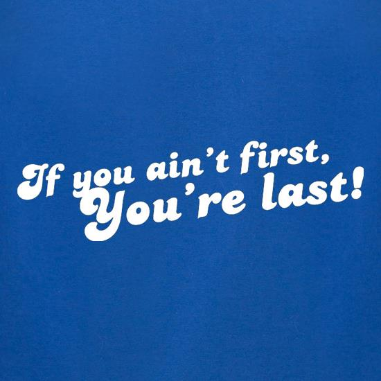 If You Ain't First, You're Last! t-shirts for ladies