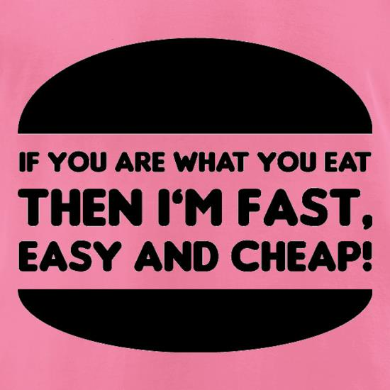 If You Are What You Eat Then I'm Fast Easy And Cheap t-shirts for ladies